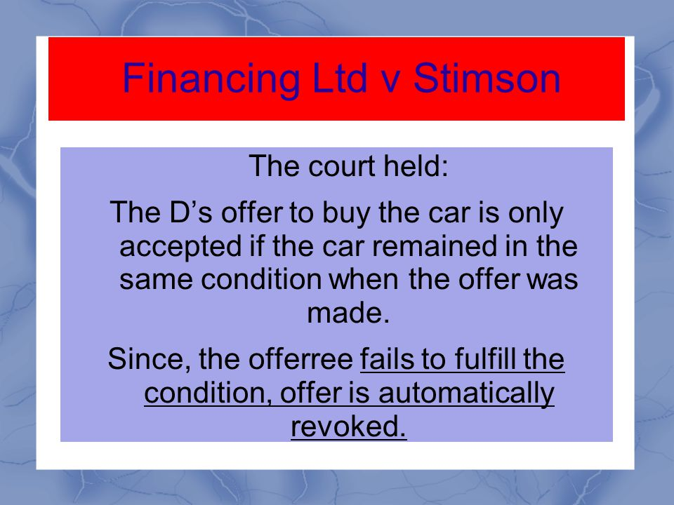Financing Ltd v Stimson The D offered to buy a car from P' company if the car remain in the same conditions.
