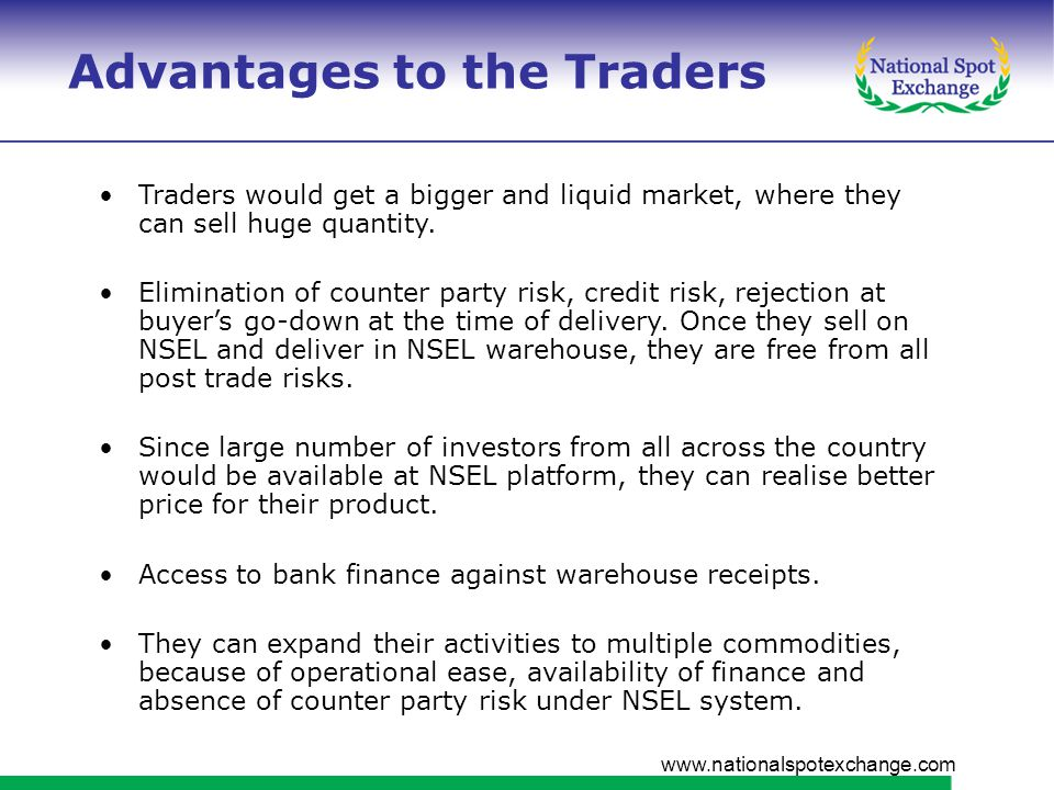 www.nationalspotexchange.com Advantages to the Traders Traders would get a bigger and liquid market, where they can sell huge quantity.
