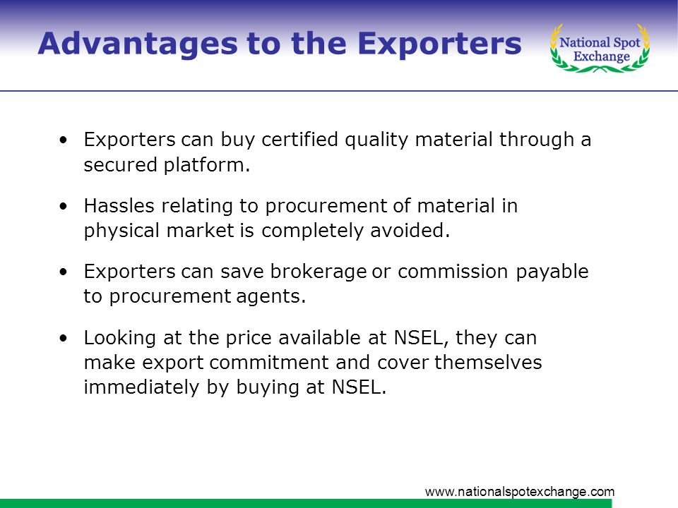 www.nationalspotexchange.com Advantages to the Exporters Exporters can buy certified quality material through a secured platform.