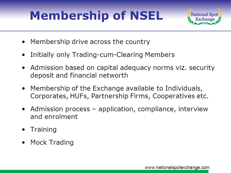 www.nationalspotexchange.com Membership of NSEL Membership drive across the country Initially only Trading-cum-Clearing Members Admission based on capital adequacy norms viz.