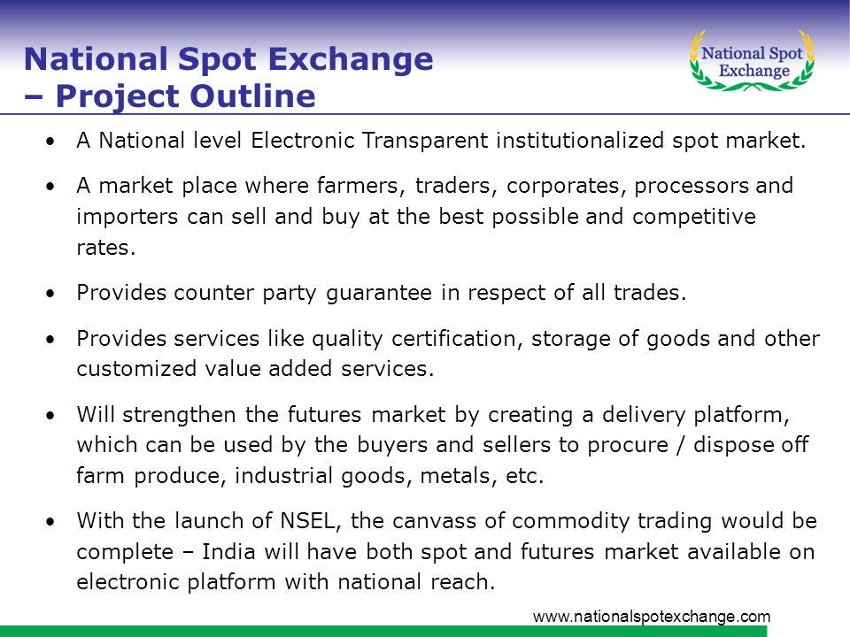 www.nationalspotexchange.com Promoters of NSEL Financial Technologies, a leading software company having presence in the entire financial market NAFED, a national level co-operative having presence in major farm produce