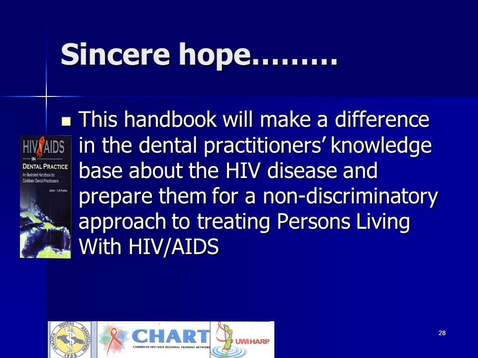 28 Sincere hope……… This handbook will make a difference in the dental practitioners' knowledge base about the HIV disease and prepare them for a non-discriminatory approach to treating Persons Living With HIV/AIDS This handbook will make a difference in the dental practitioners' knowledge base about the HIV disease and prepare them for a non-discriminatory approach to treating Persons Living With HIV/AIDS