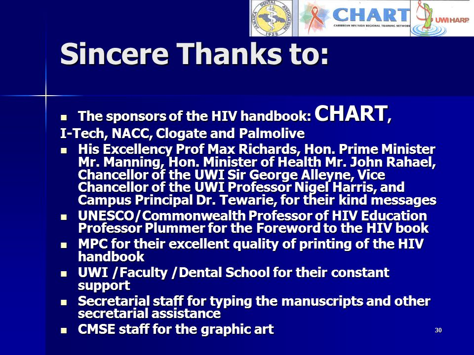 30 Sincere Thanks to: The sponsors of the HIV handbook: CHART, The sponsors of the HIV handbook: CHART, I-Tech, NACC, Clogate and Palmolive His Excellency Prof Max Richards, Hon.