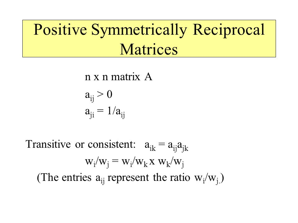 Positive Symmetrically Reciprocal Matrices n x n matrix A a ij > 0 a ji = 1/a ij Transitive or consistent: a ik = a ij a jk w i /w j = w i /w k x w k /w j (The entries a ij represent the ratio w i /w j.
