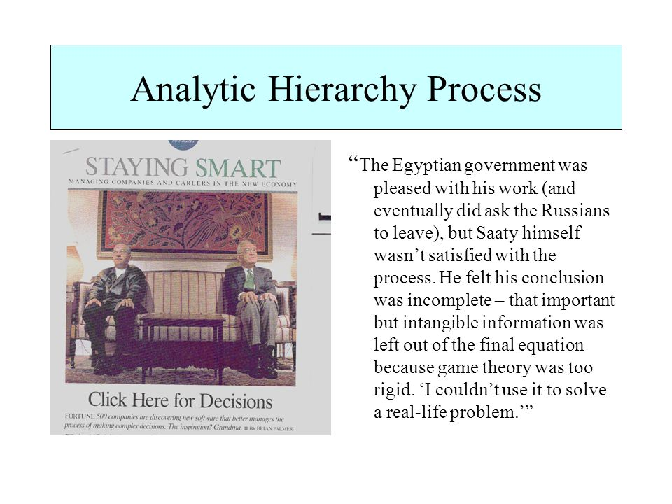 Analytic Hierarchy Process The Egyptian government was pleased with his work (and eventually did ask the Russians to leave), but Saaty himself wasn't satisfied with the process.