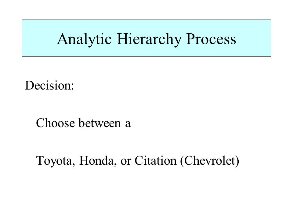 Analytic Hierarchy Process Decision: Choose between a Toyota, Honda, or Citation (Chevrolet)