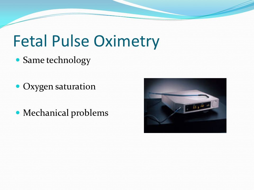 Fetal Pulse Oximetry Same technology Oxygen saturation Mechanical problems