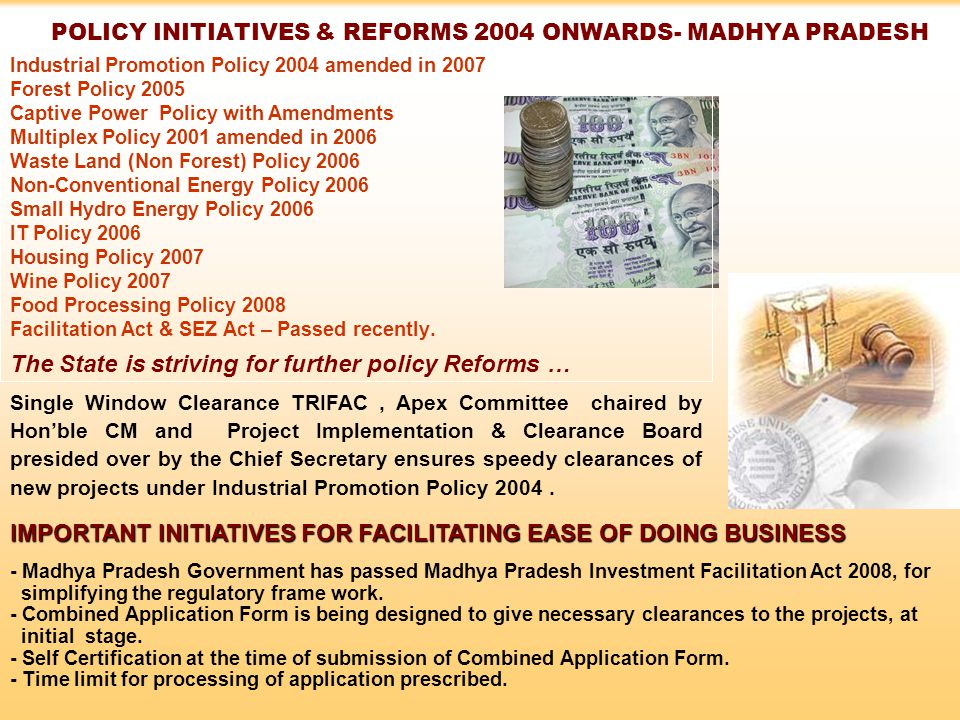 POLICY INITIATIVES & REFORMS 2004 ONWARDS- MADHYA PRADESH Industrial Promotion Policy 2004 amended in 2007 Forest Policy 2005 Captive Power Policy with Amendments Multiplex Policy 2001 amended in 2006 Waste Land (Non Forest) Policy 2006 Non-Conventional Energy Policy 2006 Small Hydro Energy Policy 2006 IT Policy 2006 Housing Policy 2007 Wine Policy 2007 Food Processing Policy 2008 Facilitation Act & SEZ Act – Passed recently.