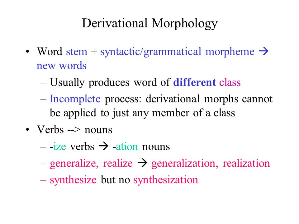 Derivational Morphology Word stem + syntactic/grammatical morpheme  new words –Usually produces word of different class –Incomplete process: derivational morphs cannot be applied to just any member of a class Verbs --> nouns –-ize verbs  -ation nouns –generalize, realize  generalization, realization –synthesize but no synthesization