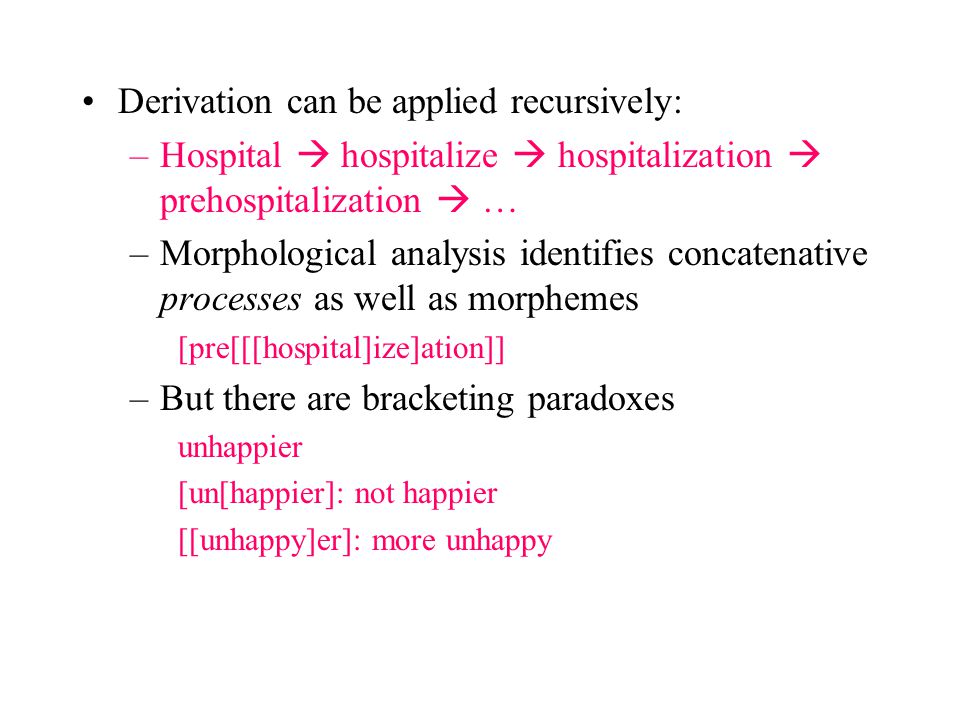 Derivation can be applied recursively: –Hospital  hospitalize  hospitalization  prehospitalization  … –Morphological analysis identifies concatenative processes as well as morphemes [pre[[[hospital]ize]ation]] –But there are bracketing paradoxes unhappier [un[happier]: not happier [[unhappy]er]: more unhappy