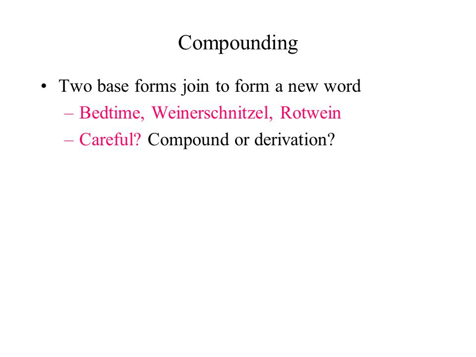Compounding Two base forms join to form a new word –Bedtime, Weinerschnitzel, Rotwein –Careful? Compound or derivation?
