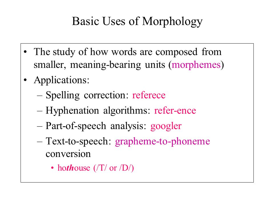 Basic Uses of Morphology The study of how words are composed from smaller, meaning-bearing units (morphemes) Applications: –Spelling correction: refer