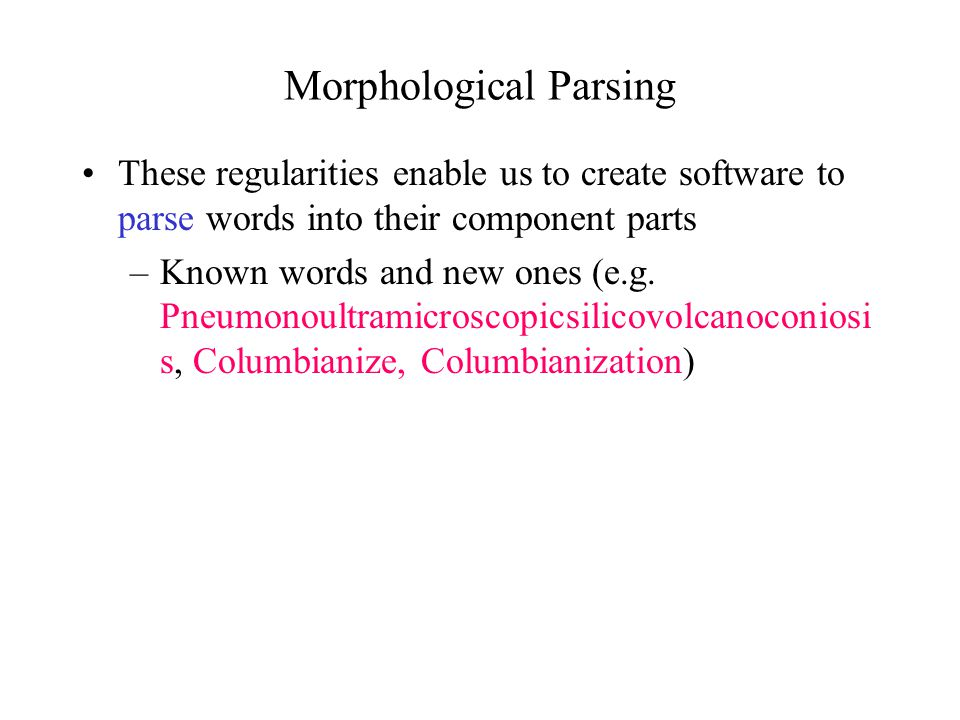 Morphological Parsing These regularities enable us to create software to parse words into their component parts –Known words and new ones (e.g. Pneumo