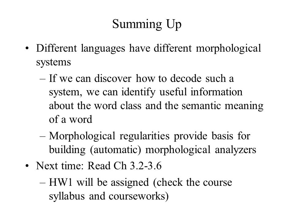Summing Up Different languages have different morphological systems –If we can discover how to decode such a system, we can identify useful information about the word class and the semantic meaning of a word –Morphological regularities provide basis for building (automatic) morphological analyzers Next time: Read Ch 3.2-3.6 –HW1 will be assigned (check the course syllabus and courseworks)