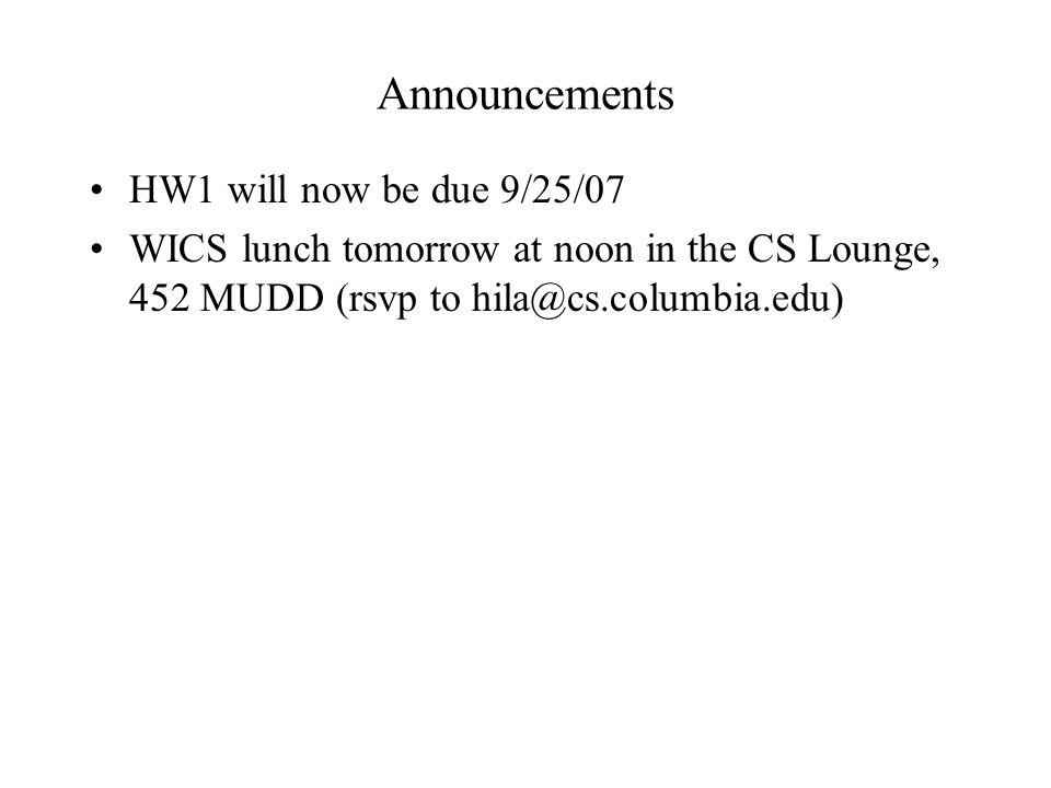 Announcements HW1 will now be due 9/25/07 WICS lunch tomorrow at noon in the CS Lounge, 452 MUDD (rsvp to hila@cs.columbia.edu)