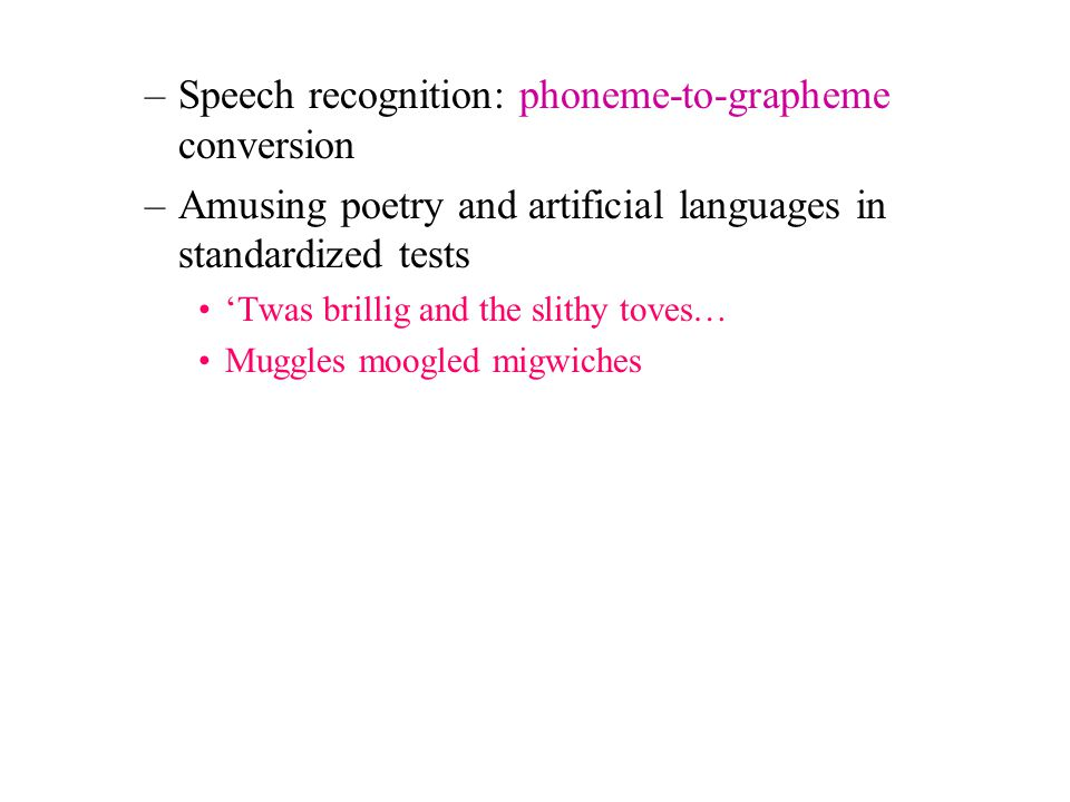 –Speech recognition: phoneme-to-grapheme conversion –Amusing poetry and artificial languages in standardized tests 'Twas brillig and the slithy toves…