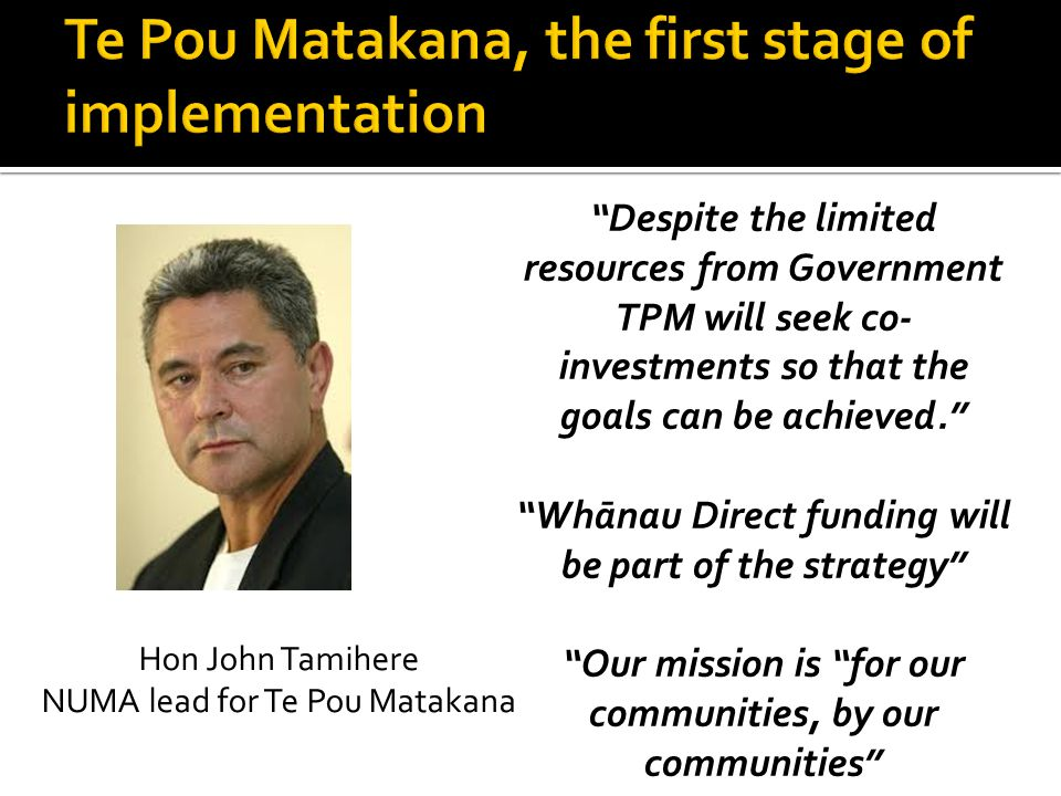 Despite the limited resources from Government TPM will seek co- investments so that the goals can be achieved. Whānau Direct funding will be part of the strategy Our mission is for our communities, by our communities Hon John Tamihere NUMA lead for Te Pou Matakana