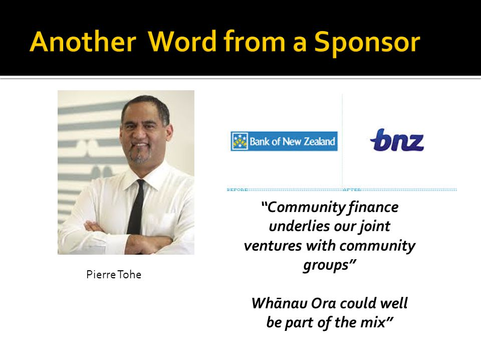 Pierre Tohe Community finance underlies our joint ventures with community groups Whānau Ora could well be part of the mix