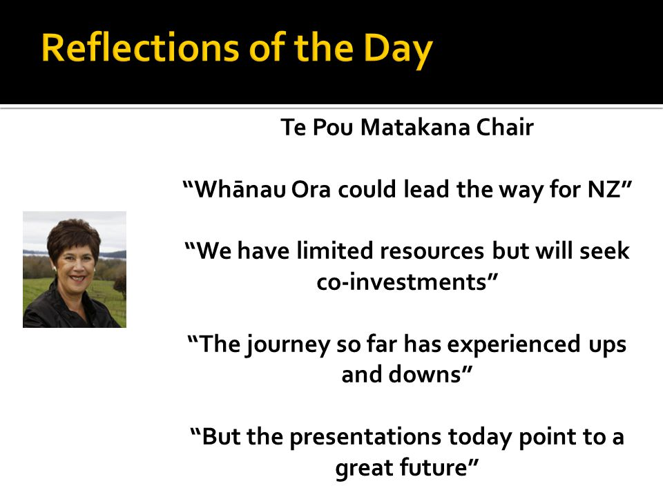 Te Pou Matakana Chair Whānau Ora could lead the way for NZ We have limited resources but will seek co-investments The journey so far has experienced ups and downs But the presentations today point to a great future