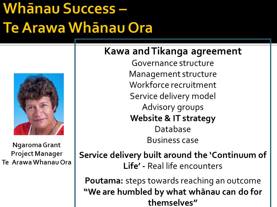 Ngaroma Grant Project Manager Te Arawa Whanau Ora Kawa and Tikanga agreement Governance structure Management structure Workforce recruitment Service delivery model Advisory groups Website & IT strategy Database Business case Service delivery built around the 'Continuum of Life' - Real life encounters Poutama: steps towards reaching an outcome We are humbled by what whānau can do for themselves