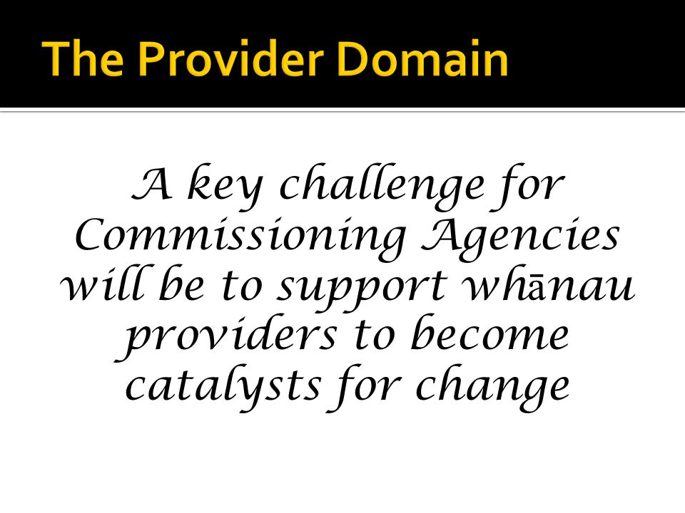 A key challenge for Commissioning Agencies will be to support wh ā nau providers to become catalysts for change