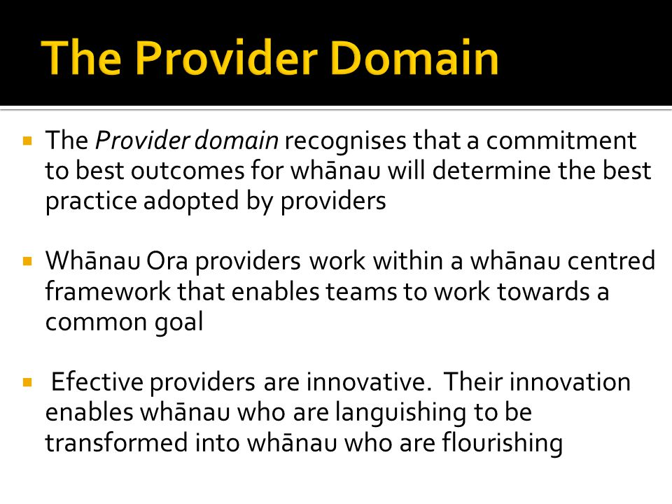  The Provider domain recognises that a commitment to best outcomes for whānau will determine the best practice adopted by providers  Whānau Ora providers work within a whānau centred framework that enables teams to work towards a common goal  Efective providers are innovative.
