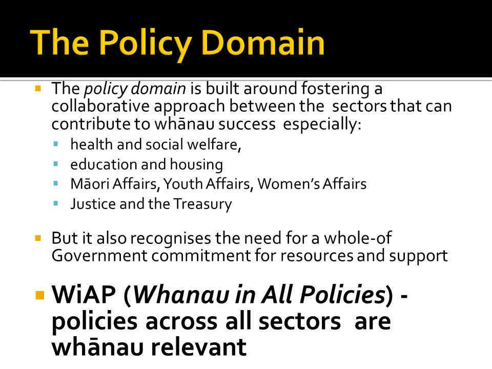  The policy domain is built around fostering a collaborative approach between the sectors that can contribute to whānau success especially:  health and social welfare,  education and housing  Māori Affairs, Youth Affairs, Women's Affairs  Justice and the Treasury  But it also recognises the need for a whole-of Government commitment for resources and support  WiAP (Whanau in All Policies) - policies across all sectors are whānau relevant