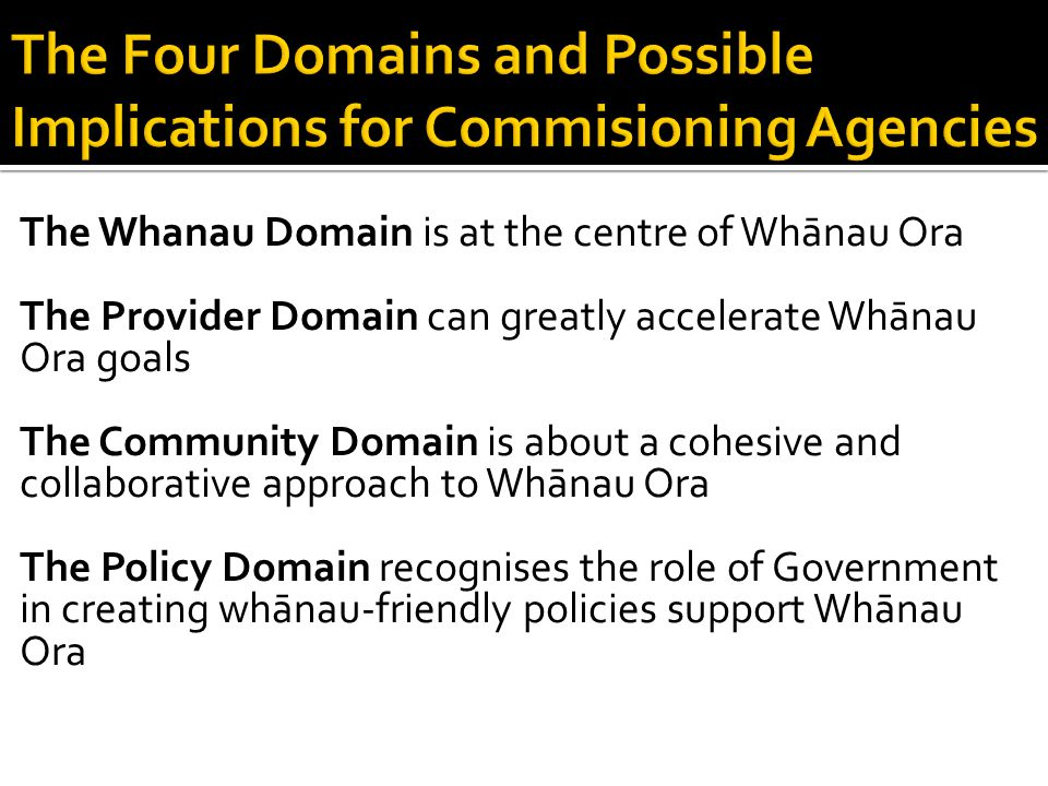The Whanau Domain is at the centre of Whānau Ora The Provider Domain can greatly accelerate Whānau Ora goals The Community Domain is about a cohesive and collaborative approach to Whānau Ora The Policy Domain recognises the role of Government in creating whānau-friendly policies support Whānau Ora