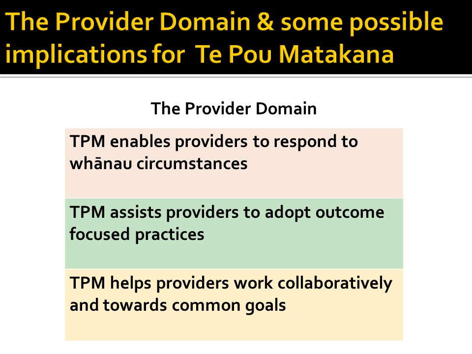 The Provider Domain TPM enables providers to respond to whānau circumstances TPM assists providers to adopt outcome focused practices TPM helps providers work collaboratively and towards common goals