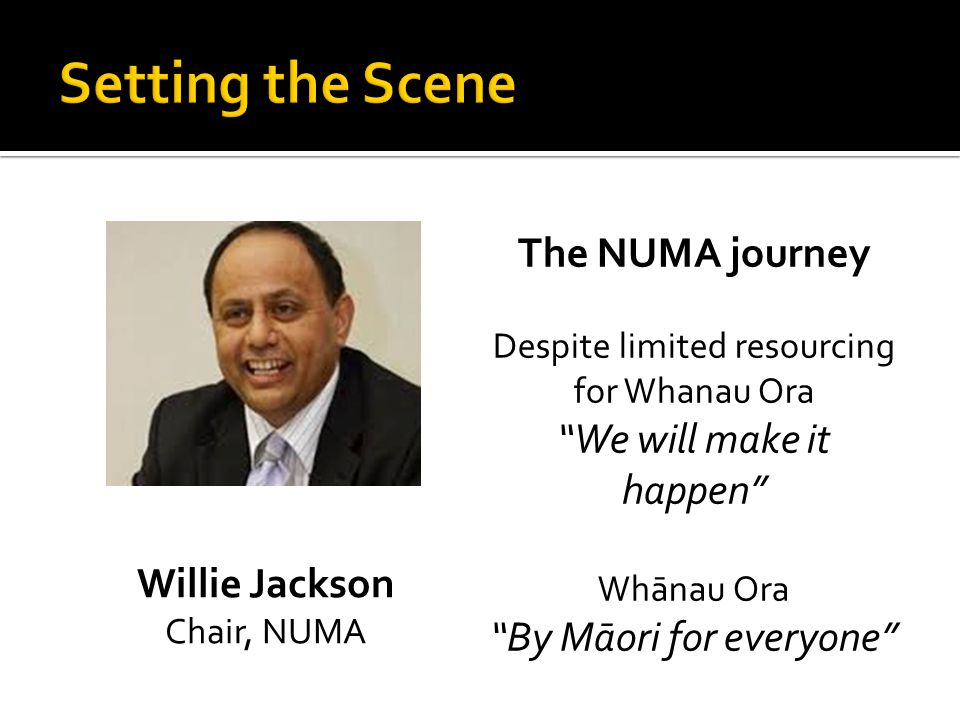 Willie Jackson Chair, NUMA The NUMA journey Despite limited resourcing for Whanau Ora We will make it happen Whānau Ora By Māori for everyone