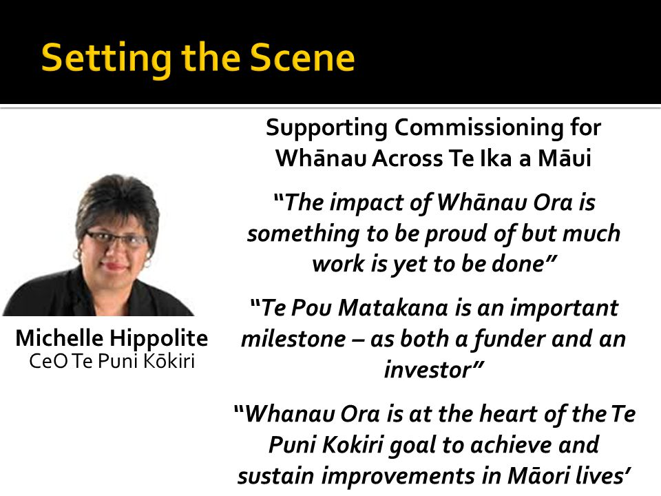 Michelle Hippolite CeO Te Puni Kōkiri Supporting Commissioning for Whānau Across Te Ika a Māui The impact of Whānau Ora is something to be proud of but much work is yet to be done Te Pou Matakana is an important milestone – as both a funder and an investor Whanau Ora is at the heart of the Te Puni Kokiri goal to achieve and sustain improvements in Māori lives'