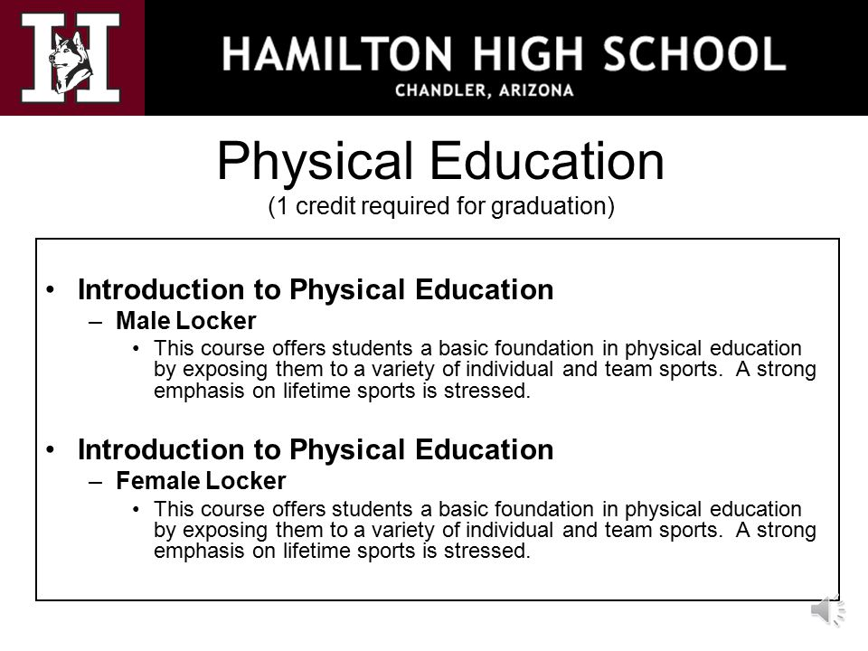 Physical Education (1 credit required for graduation) Introduction to Physical Education –Male Locker This course offers students a basic foundation in physical education by exposing them to a variety of individual and team sports.