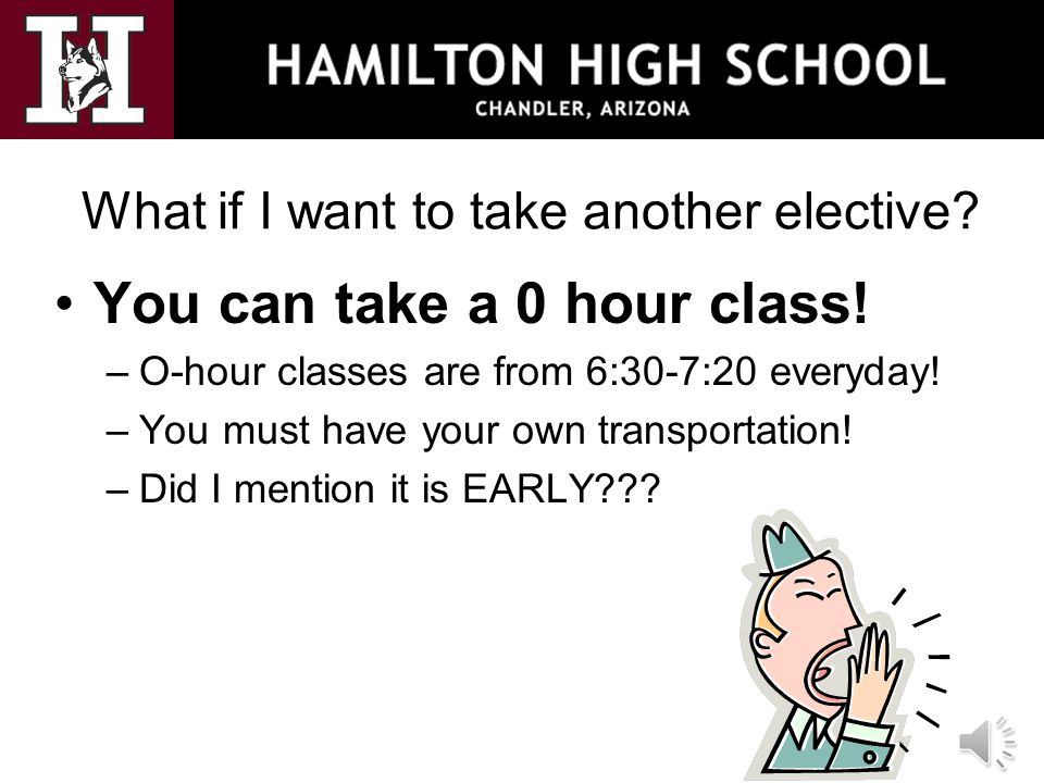 What if I want to take another elective? You can take a 0 hour class! –O-hour classes are from 6:30-7:20 everyday! –You must have your own transportat
