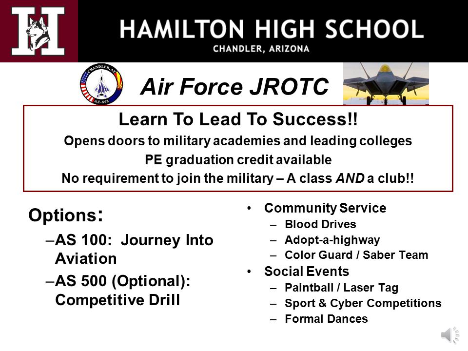 Air Force JROTC Options : –AS 100: Journey Into Aviation –AS 500 (Optional): Competitive Drill Community Service –Blood Drives –Adopt-a-highway –Color Guard / Saber Team Social Events –Paintball / Laser Tag –Sport & Cyber Competitions –Formal Dances Learn To Lead To Success!.