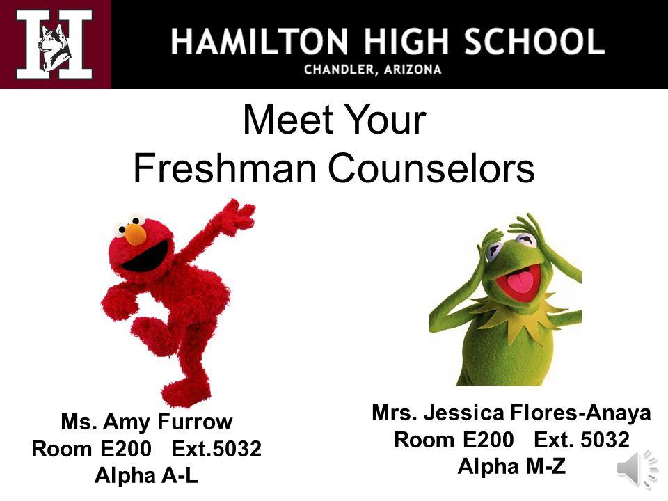 Meet Your Freshman Counselors Ms. Amy Furrow Room E200 Ext.5032 Alpha A-L Mrs. Jessica Flores-Anaya Room E200 Ext. 5032 Alpha M-Z