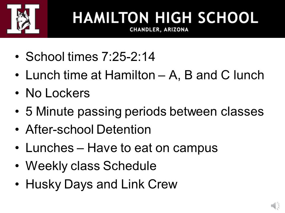 School times 7:25-2:14 Lunch time at Hamilton – A, B and C lunch No Lockers 5 Minute passing periods between classes After-school Detention Lunches – Have to eat on campus Weekly class Schedule Husky Days and Link Crew