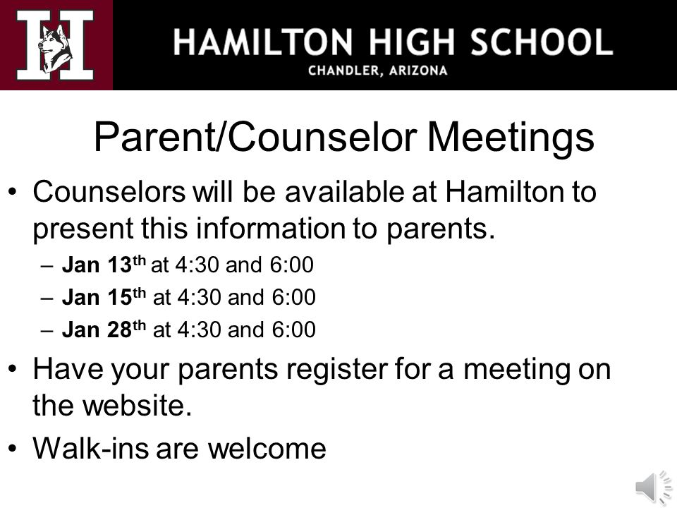 Parent/Counselor Meetings Counselors will be available at Hamilton to present this information to parents. –Jan 13 th at 4:30 and 6:00 –Jan 15 th at 4