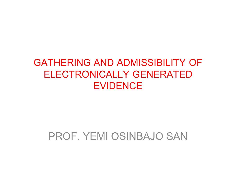 GATHERING AND ADMISSIBILITY OF ELECTRONICALLY GENERATED EVIDENCE PROF. YEMI OSINBAJO SAN