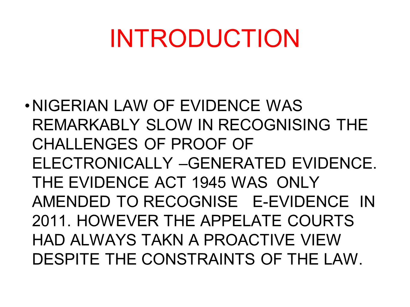 INTRODUCTION NIGERIAN LAW OF EVIDENCE WAS REMARKABLY SLOW IN RECOGNISING THE CHALLENGES OF PROOF OF ELECTRONICALLY –GENERATED EVIDENCE. THE EVIDENCE A