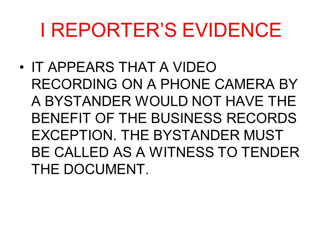 I REPORTER'S EVIDENCE IT APPEARS THAT A VIDEO RECORDING ON A PHONE CAMERA BY A BYSTANDER WOULD NOT HAVE THE BENEFIT OF THE BUSINESS RECORDS EXCEPTION.