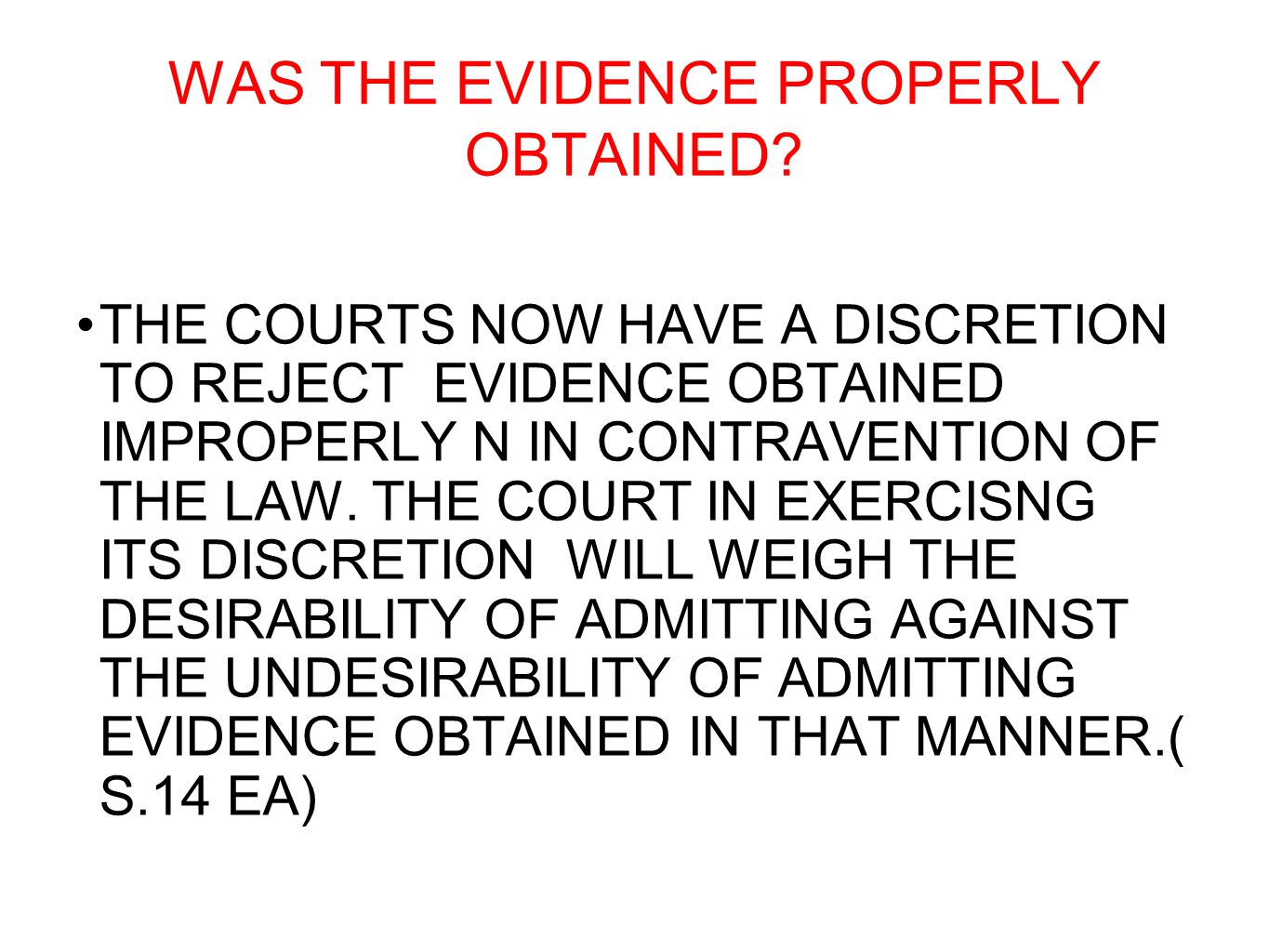 WAS THE EVIDENCE PROPERLY OBTAINED? THE COURTS NOW HAVE A DISCRETION TO REJECT EVIDENCE OBTAINED IMPROPERLY N IN CONTRAVENTION OF THE LAW. THE COURT I