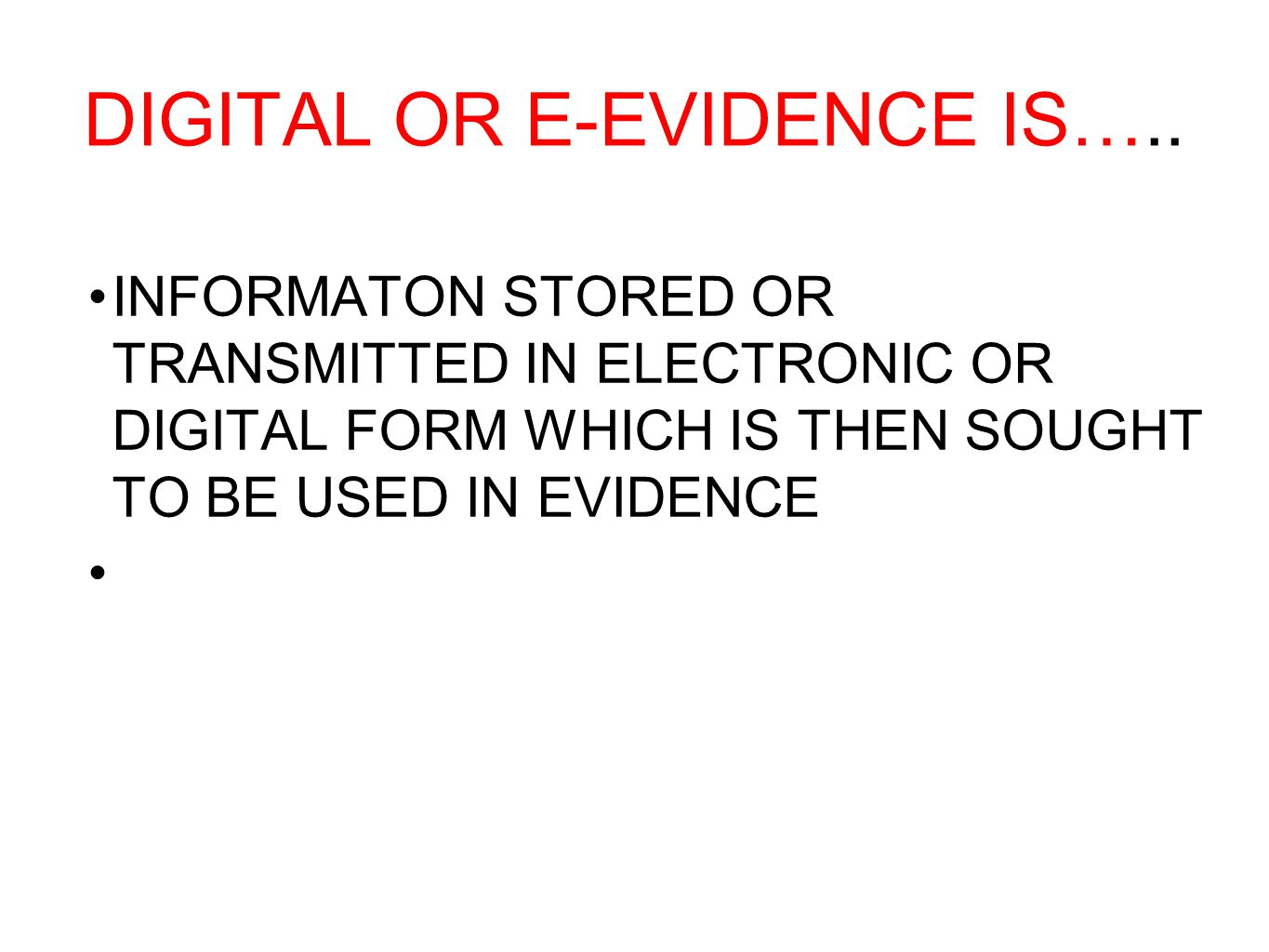 DIGITAL OR E-EVIDENCE IS….. INFORMATON STORED OR TRANSMITTED IN ELECTRONIC OR DIGITAL FORM WHICH IS THEN SOUGHT TO BE USED IN EVIDENCE
