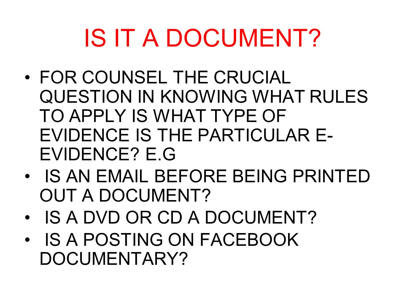 IS IT A DOCUMENT? FOR COUNSEL THE CRUCIAL QUESTION IN KNOWING WHAT RULES TO APPLY IS WHAT TYPE OF EVIDENCE IS THE PARTICULAR E- EVIDENCE? E.G IS AN EM