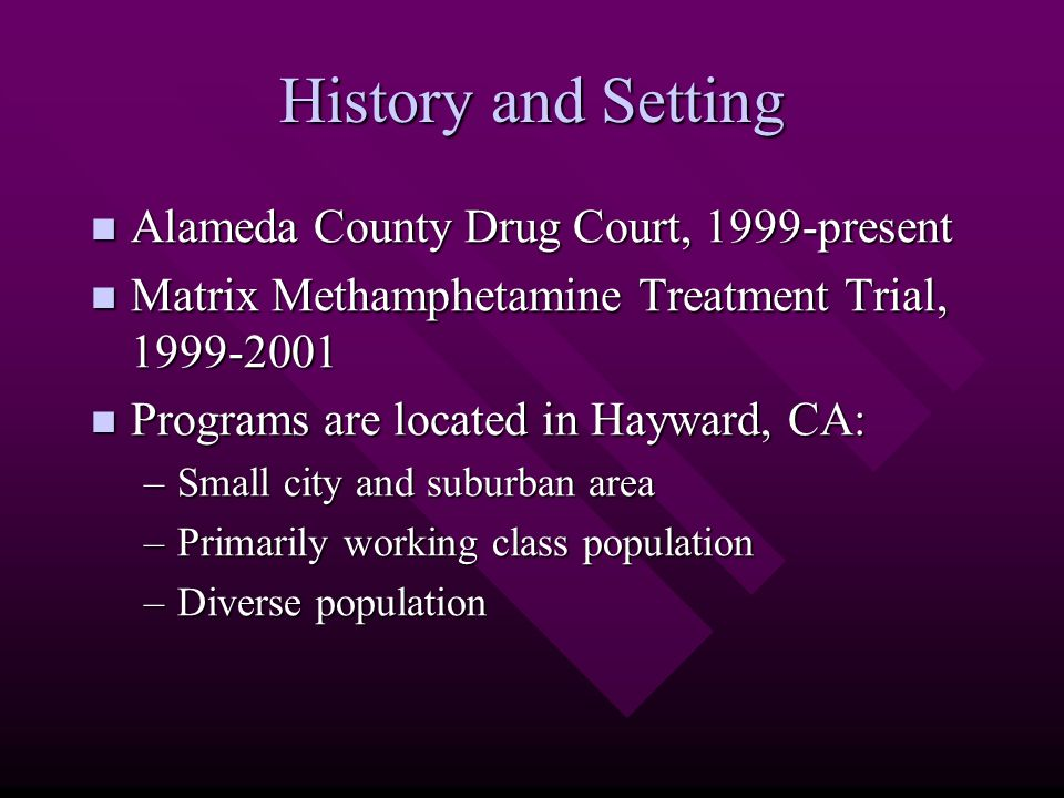History and Setting Alameda County Drug Court, 1999-present Alameda County Drug Court, 1999-present Matrix Methamphetamine Treatment Trial, 1999-2001 Matrix Methamphetamine Treatment Trial, 1999-2001 Programs are located in Hayward, CA: Programs are located in Hayward, CA: –Small city and suburban area –Primarily working class population –Diverse population