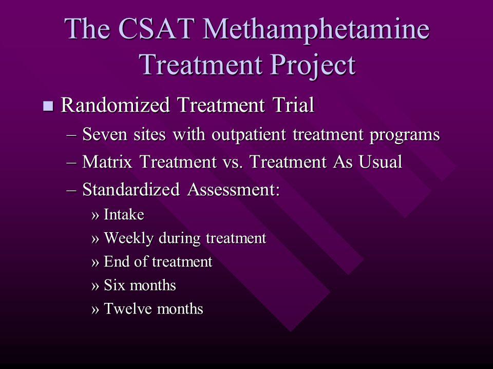 The CSAT Methamphetamine Treatment Project Randomized Treatment Trial Randomized Treatment Trial –Seven sites with outpatient treatment programs –Matrix Treatment vs.