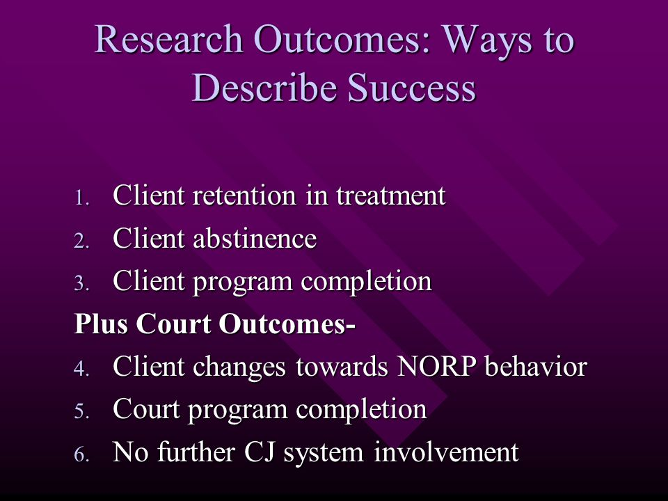 Research Outcomes: Ways to Describe Success 1. Client retention in treatment 2.