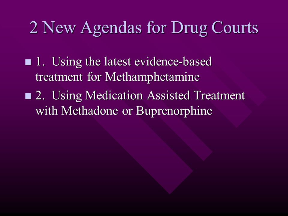 2 New Agendas for Drug Courts 1. Using the latest evidence-based treatment for Methamphetamine 1.