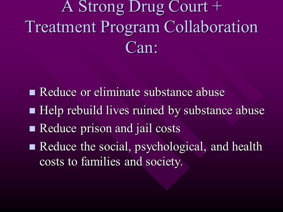 A Strong Drug Court + Treatment Program Collaboration Can: Reduce or eliminate substance abuse Reduce or eliminate substance abuse Help rebuild lives ruined by substance abuse Help rebuild lives ruined by substance abuse Reduce prison and jail costs Reduce prison and jail costs Reduce the social, psychological, and health costs to families and society.