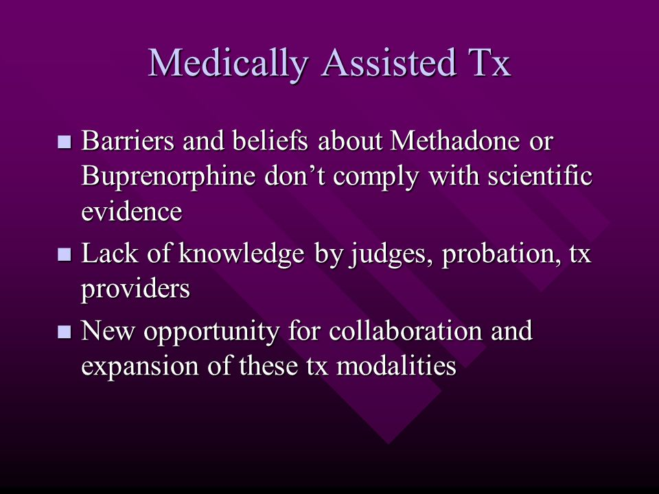 Medically Assisted Tx Barriers and beliefs about Methadone or Buprenorphine don't comply with scientific evidence Barriers and beliefs about Methadone or Buprenorphine don't comply with scientific evidence Lack of knowledge by judges, probation, tx providers Lack of knowledge by judges, probation, tx providers New opportunity for collaboration and expansion of these tx modalities New opportunity for collaboration and expansion of these tx modalities