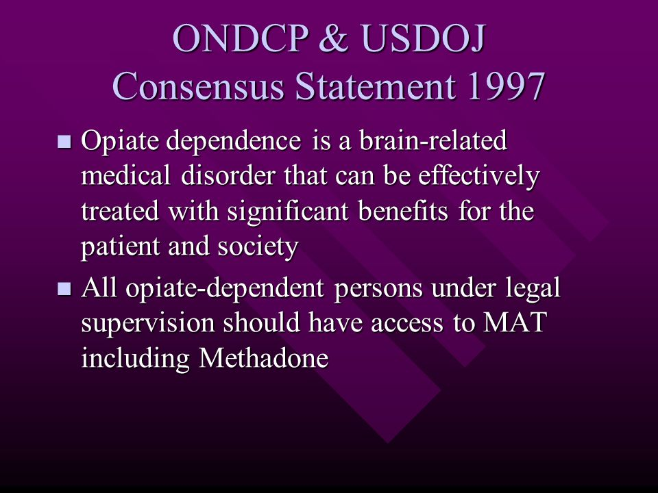 ONDCP & USDOJ Consensus Statement 1997 Opiate dependence is a brain-related medical disorder that can be effectively treated with significant benefits